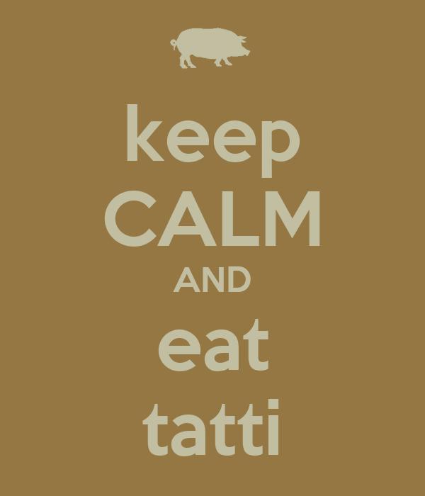 keep CALM AND eat tatti