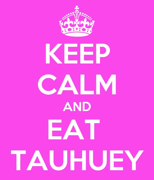 KEEP CALM AND EAT  TAUHUEY