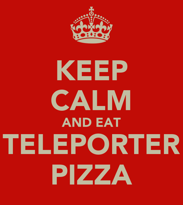 KEEP CALM AND EAT TELEPORTER PIZZA