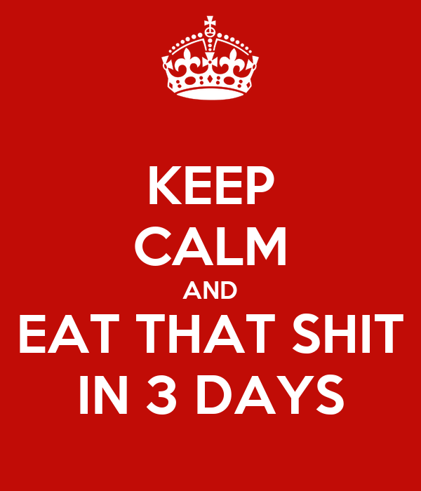 KEEP CALM AND EAT THAT SHIT IN 3 DAYS