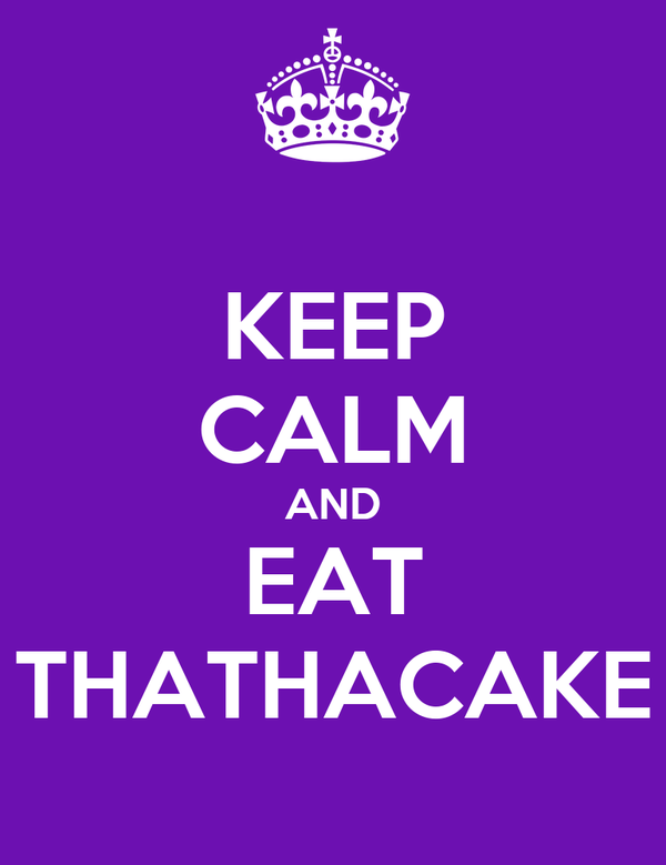 KEEP CALM AND EAT THATHACAKE