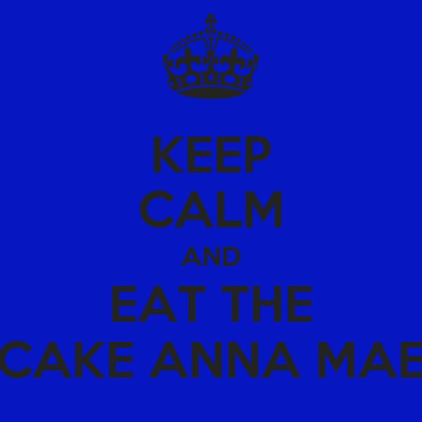 KEEP CALM AND EAT THE CAKE ANNA MAE