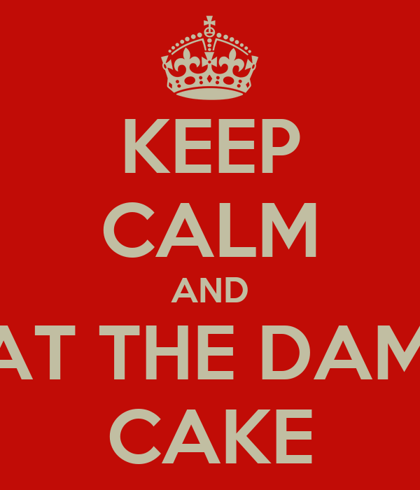KEEP CALM AND EAT THE DAMN CAKE