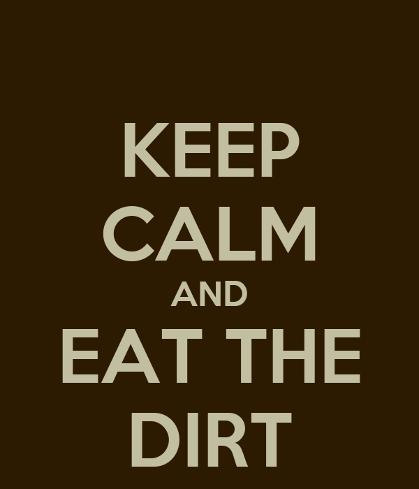 KEEP CALM AND EAT THE DIRT
