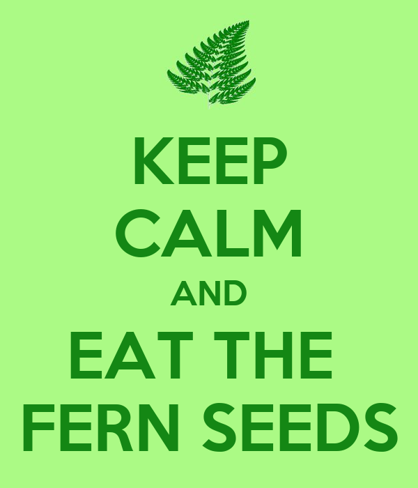 KEEP CALM AND EAT THE  FERN SEEDS