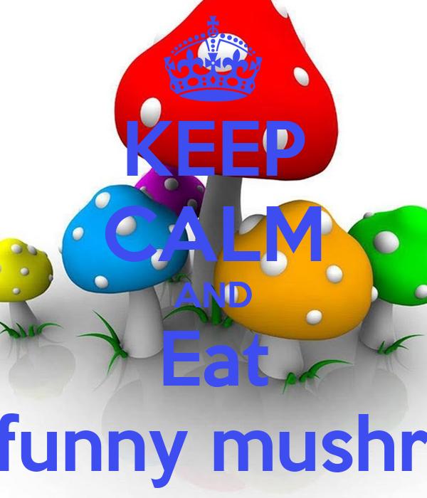 KEEP CALM AND Eat The funny mushroom