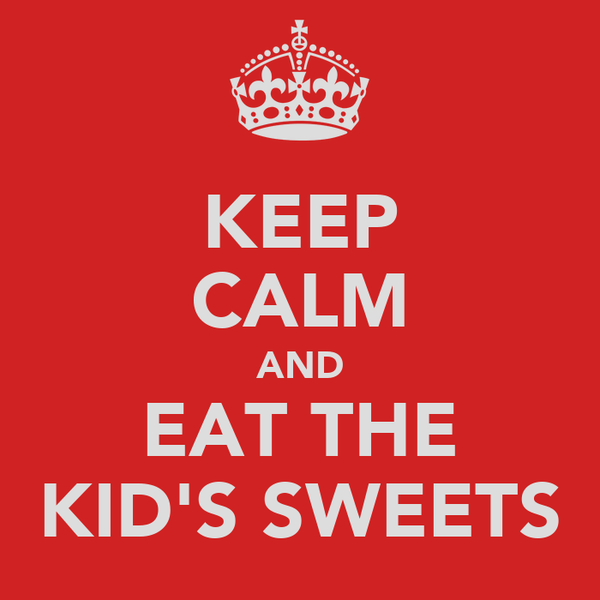 KEEP CALM AND EAT THE KID'S SWEETS