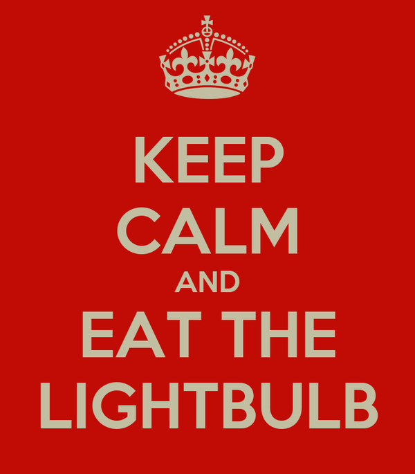 KEEP CALM AND EAT THE LIGHTBULB