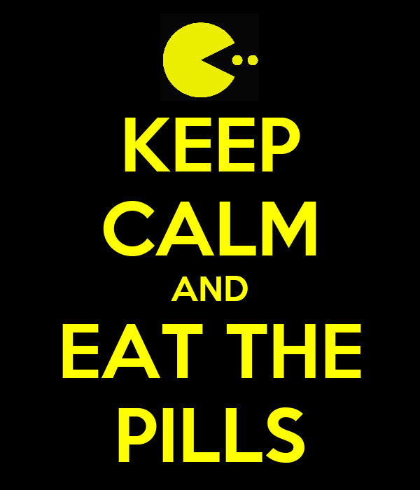 KEEP CALM AND EAT THE PILLS