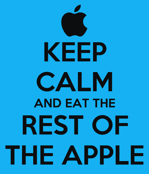 KEEP CALM AND EAT THE REST OF THE APPLE