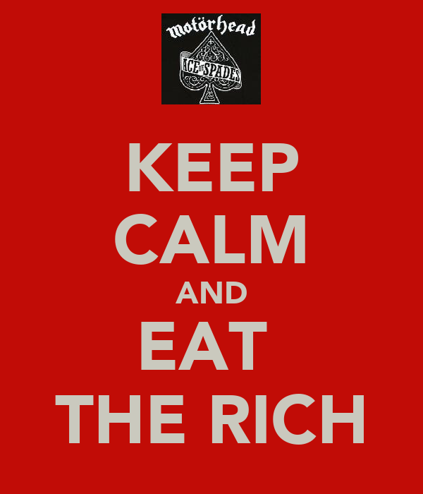 KEEP CALM AND EAT  THE RICH