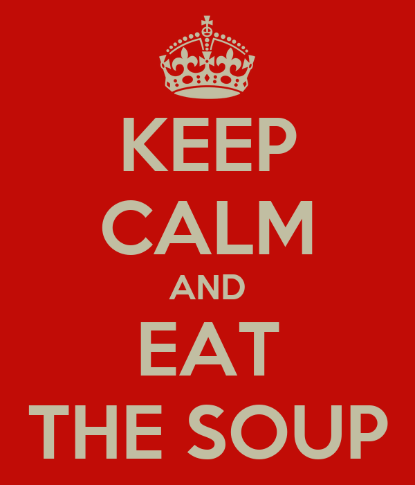 KEEP CALM AND EAT THE SOUP