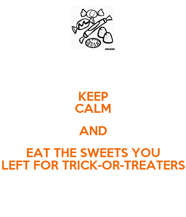 KEEP CALM AND EAT THE SWEETS YOU LEFT FOR TRICK-OR-TREATERS