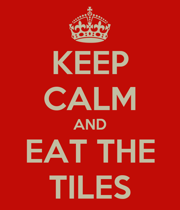 KEEP CALM AND EAT THE TILES
