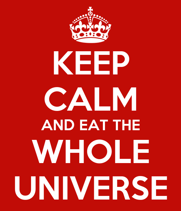 KEEP CALM AND EAT THE WHOLE UNIVERSE