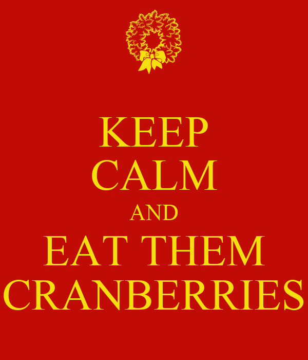 KEEP CALM AND EAT THEM CRANBERRIES