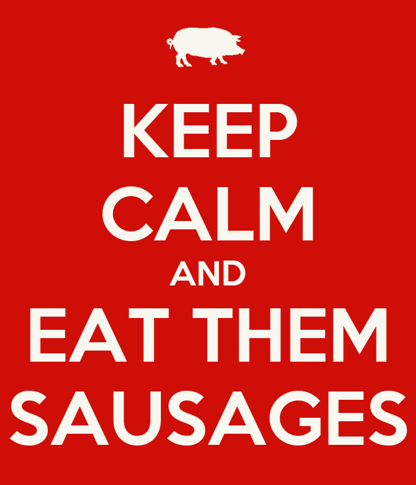 KEEP CALM AND EAT THEM SAUSAGES