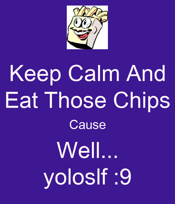 Keep Calm And Eat Those Chips Cause Well... yoloslf :9