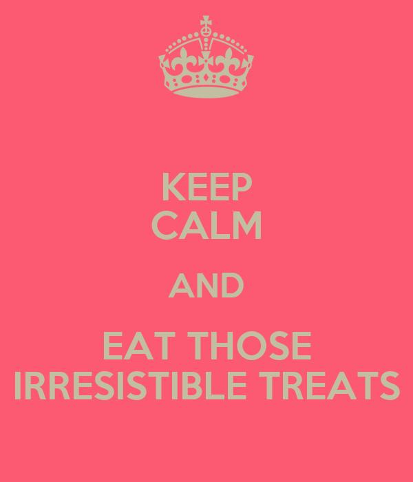 KEEP CALM AND EAT THOSE IRRESISTIBLE TREATS