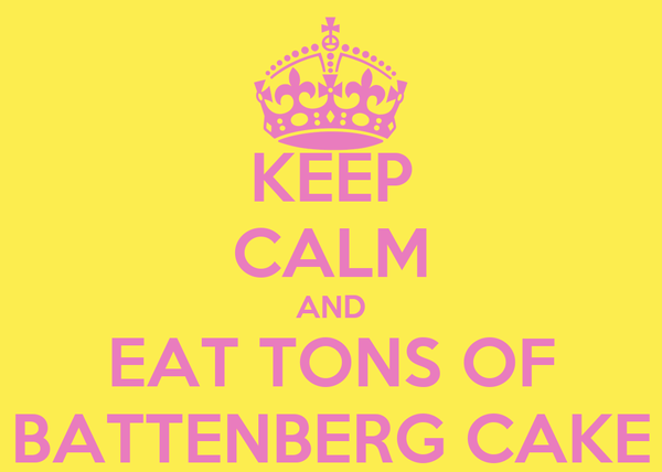 KEEP CALM AND EAT TONS OF BATTENBERG CAKE