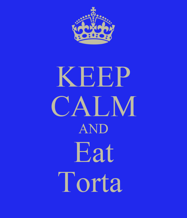 KEEP CALM AND Eat Torta