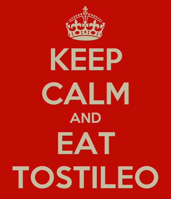 KEEP CALM AND EAT TOSTILEO