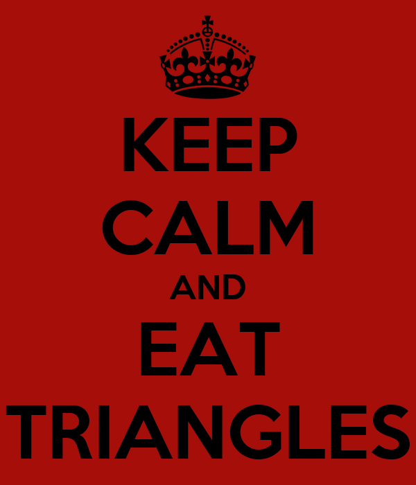 KEEP CALM AND EAT TRIANGLES