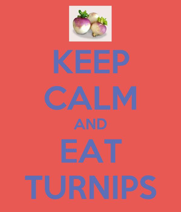 KEEP CALM AND EAT TURNIPS