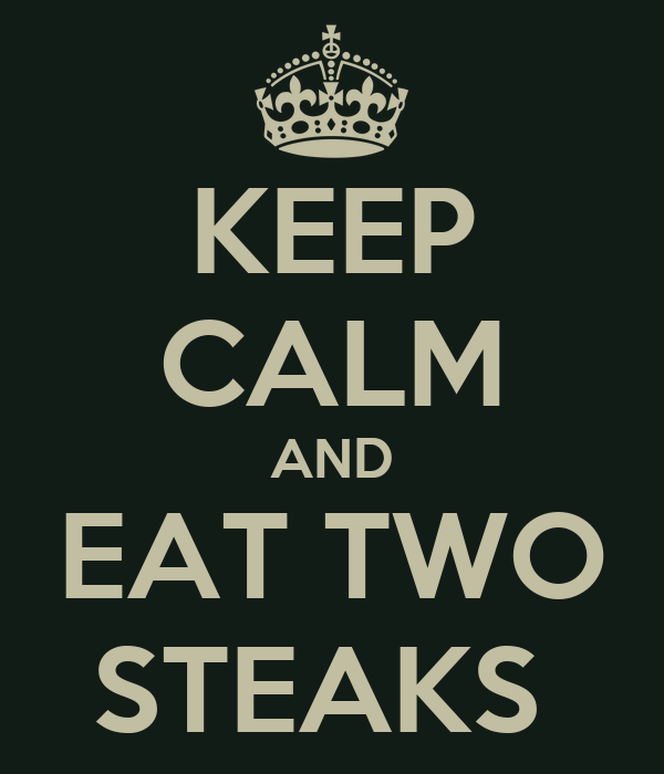 KEEP CALM AND EAT TWO STEAKS