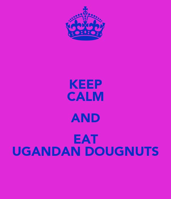 KEEP CALM AND EAT UGANDAN DOUGNUTS