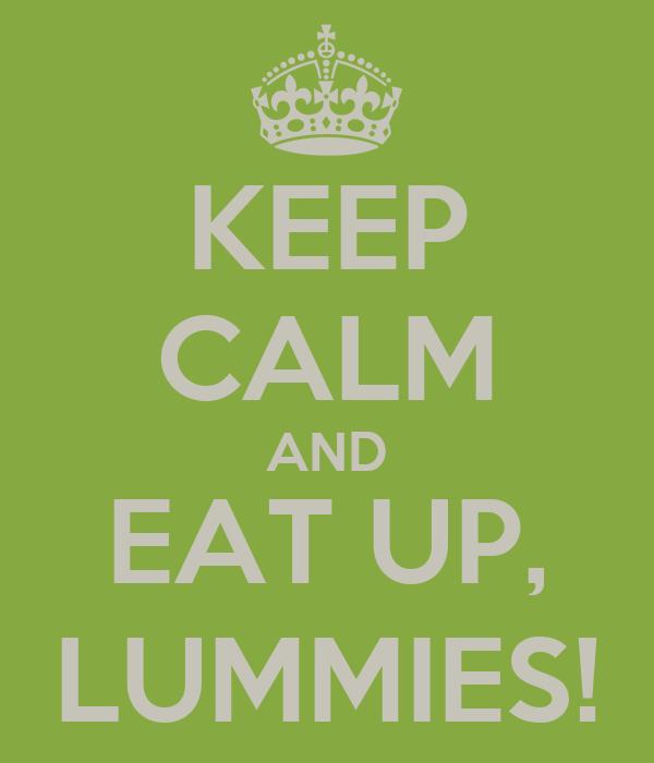 KEEP CALM AND EAT UP, LUMMIES!