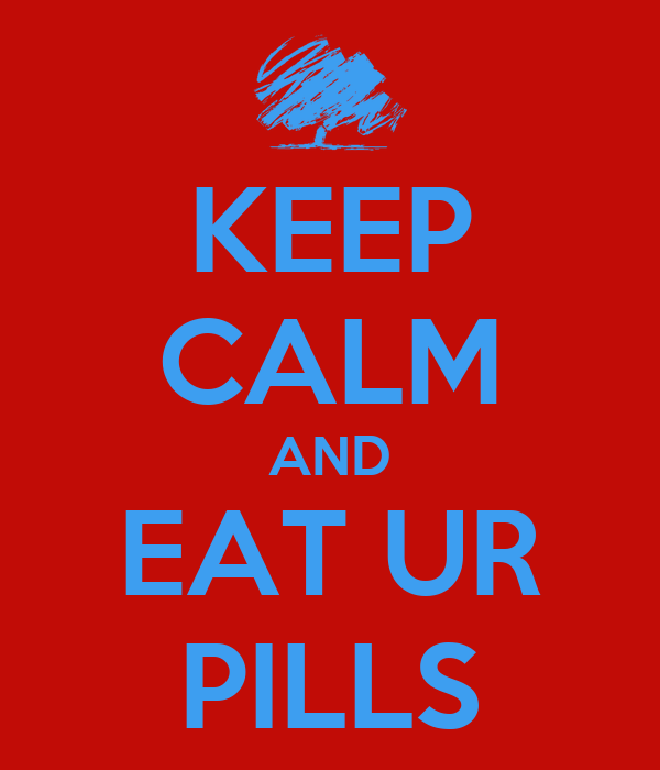 KEEP CALM AND EAT UR PILLS