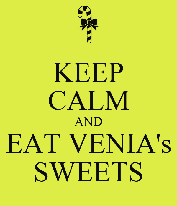 KEEP CALM AND EAT VENIA's SWEETS