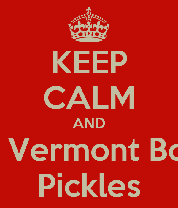 KEEP CALM AND Eat Vermont Bob's Pickles
