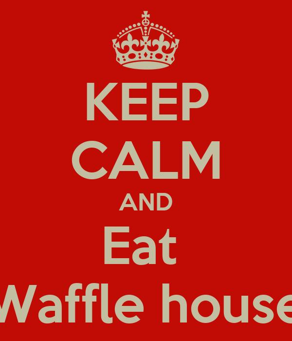 KEEP CALM AND Eat  Waffle house