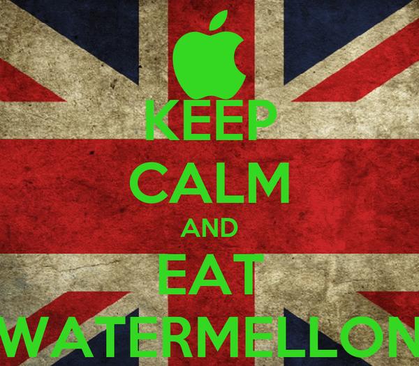 KEEP CALM AND EAT WATERMELLON