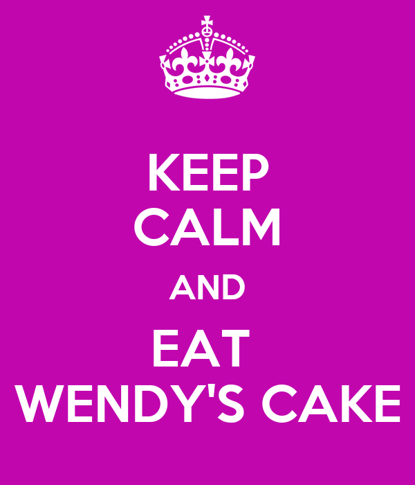 KEEP CALM AND EAT  WENDY'S CAKE