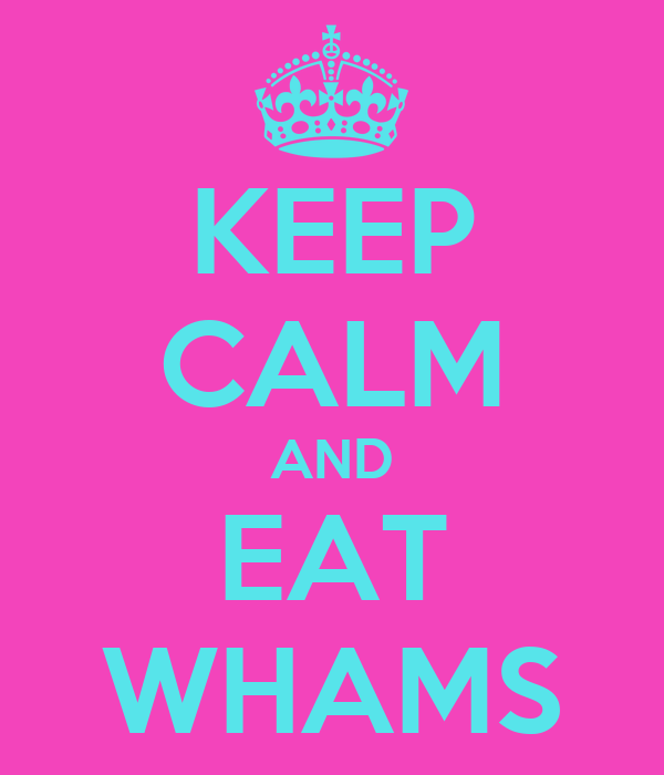 KEEP CALM AND EAT WHAMS