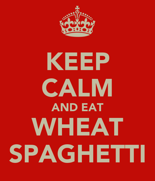 KEEP CALM AND EAT WHEAT SPAGHETTI