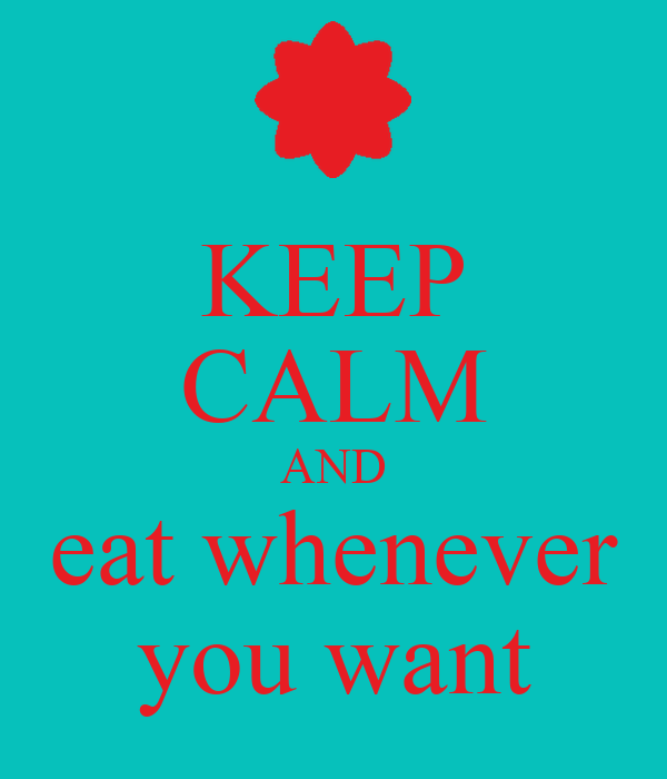KEEP CALM AND eat whenever you want