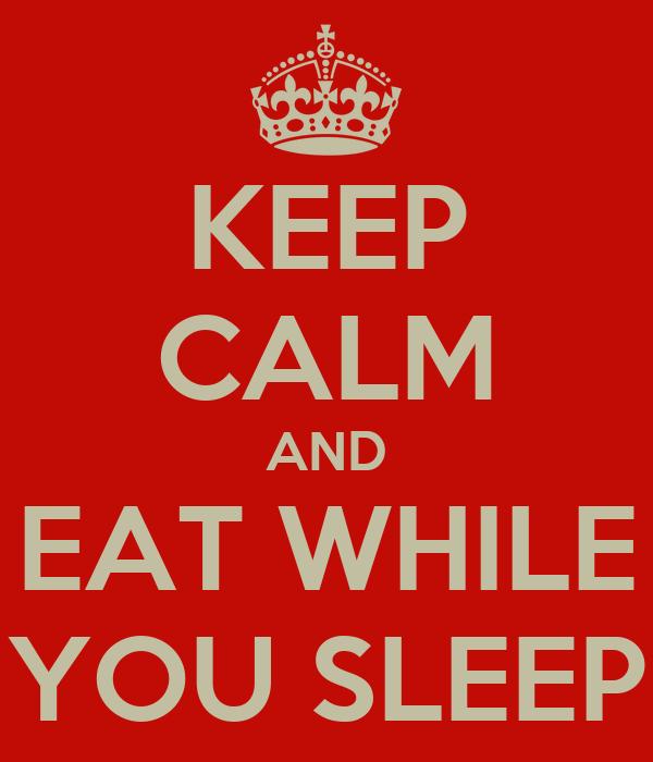 KEEP CALM AND EAT WHILE YOU SLEEP