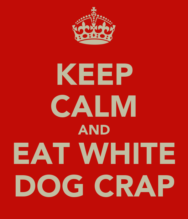 KEEP CALM AND EAT WHITE DOG CRAP