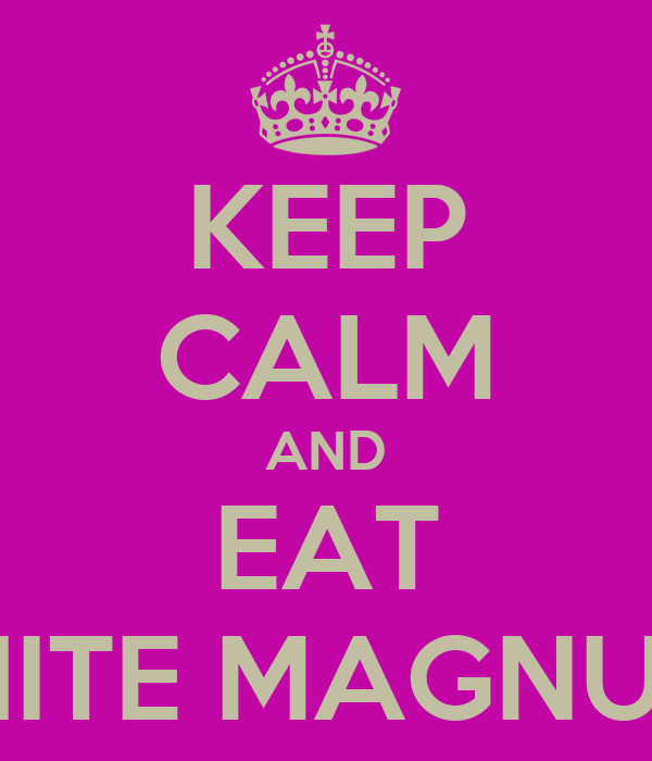 KEEP CALM AND EAT WHITE MAGNUMS
