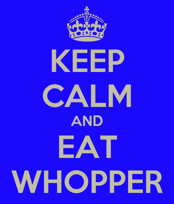 KEEP CALM AND EAT WHOPPER