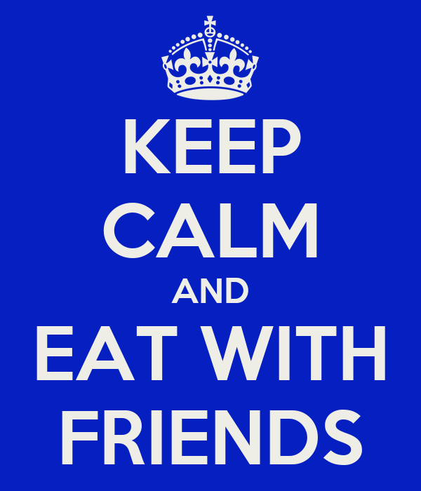 KEEP CALM AND EAT WITH FRIENDS
