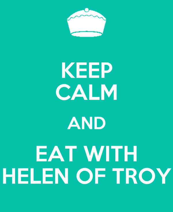KEEP CALM AND EAT WITH HELEN OF TROY
