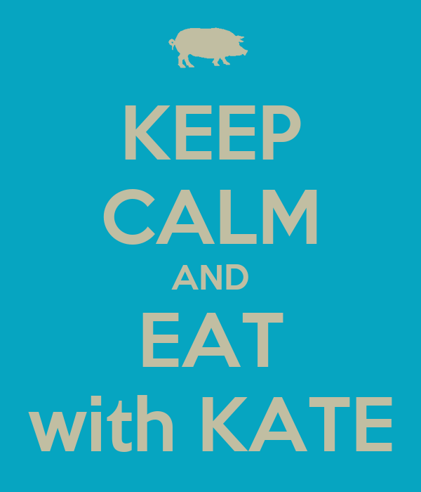 KEEP CALM AND EAT with KATE