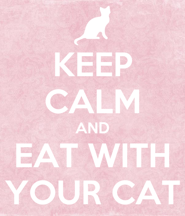 KEEP CALM AND EAT WITH YOUR CAT
