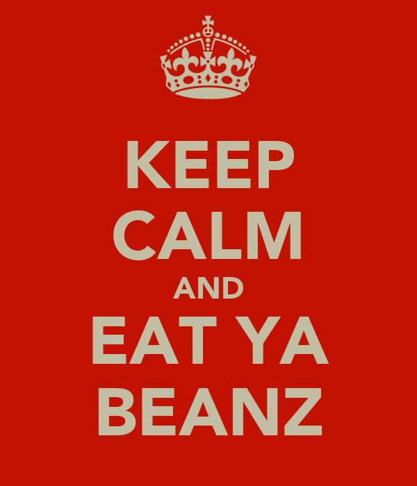 KEEP CALM AND EAT YA BEANZ