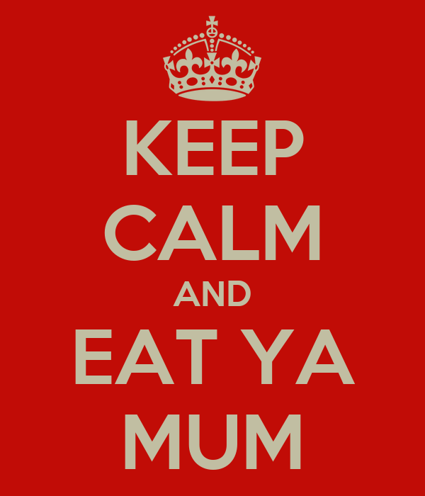 KEEP CALM AND EAT YA MUM
